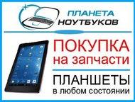 """Куплю планшет Сервисный центр """"Планета ноутбуков"""". Оценка по телефону за 5 минут!   Мы покупаем рабочие и сломанные планшеты ежедневно в рабочее время, Тольятти - Планшеты"""